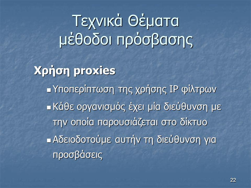 22 Τεχνικά Θέματα μέθοδοι πρόσβασης Χρήση proxies Υποπερίπτωση της χρήσης IP φίλτρων Υποπερίπτωση της χρήσης IP φίλτρων Κάθε οργανισμός έχει μία διεύθ