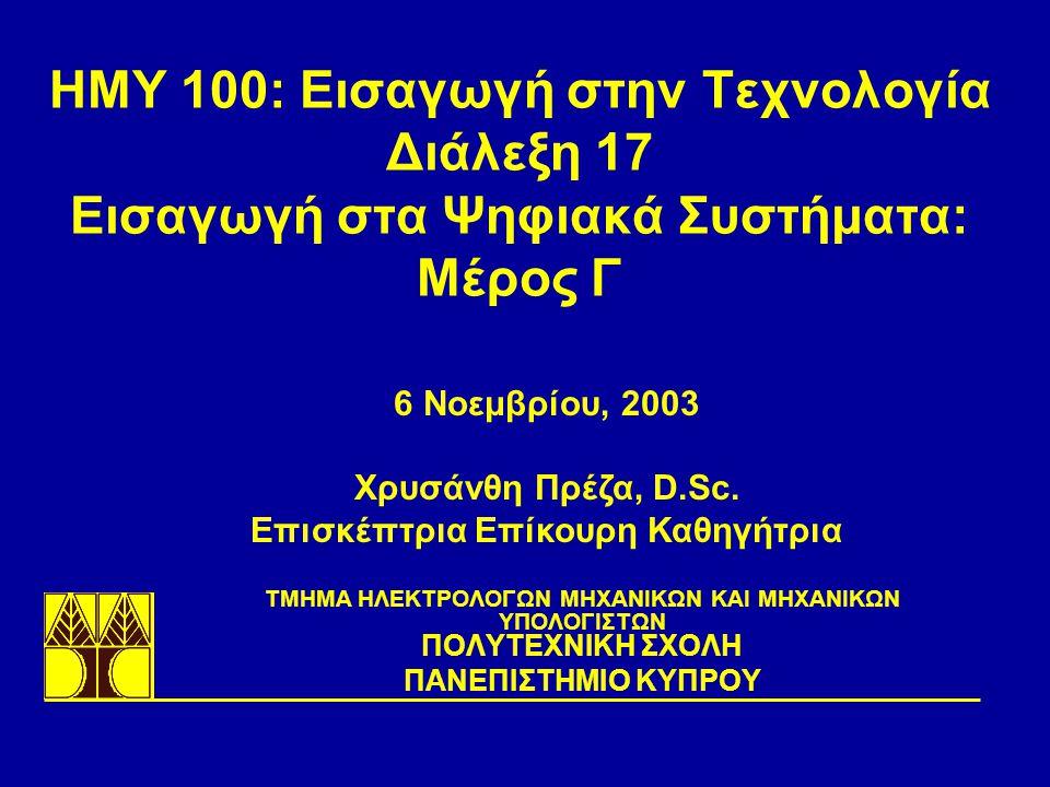 ΗΜΥ 100: Εισαγωγή στην Τεχνολογία Διάλεξη 17 Εισαγωγή στα Ψηφιακά Συστήματα: Μέρος Γ TΜΗΜΑ ΗΛΕΚΤΡΟΛΟΓΩΝ ΜΗΧΑΝΙΚΩΝ ΚΑΙ ΜΗΧΑΝΙΚΩΝ ΥΠΟΛΟΓΙΣΤΩΝ ΠΟΛΥΤΕΧΝΙΚΗ ΣΧΟΛΗ ΠΑΝΕΠΙΣΤΗΜΙΟ ΚΥΠΡΟΥ 6 Νοεμβρίου, 2003 Χρυσάνθη Πρέζα, D.Sc.