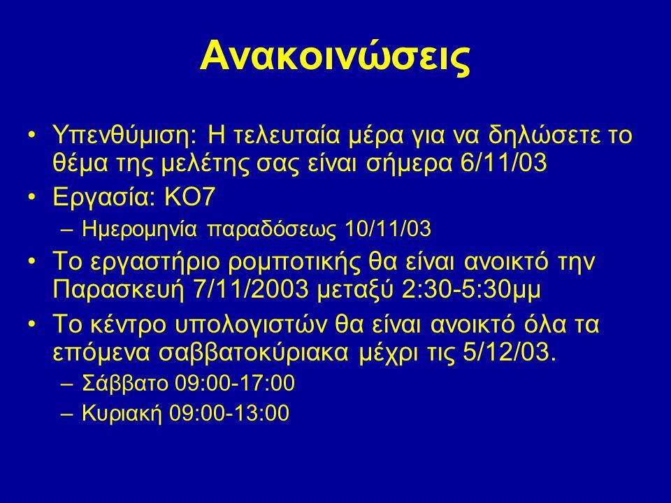 Ανακοινώσεις Υπενθύμιση: Η τελευταία μέρα για να δηλώσετε το θέμα της μελέτης σας είναι σήμερα 6/11/03 Εργασία: ΚΟ7 –Ημερομηνία παραδόσεως 10/11/03 Το
