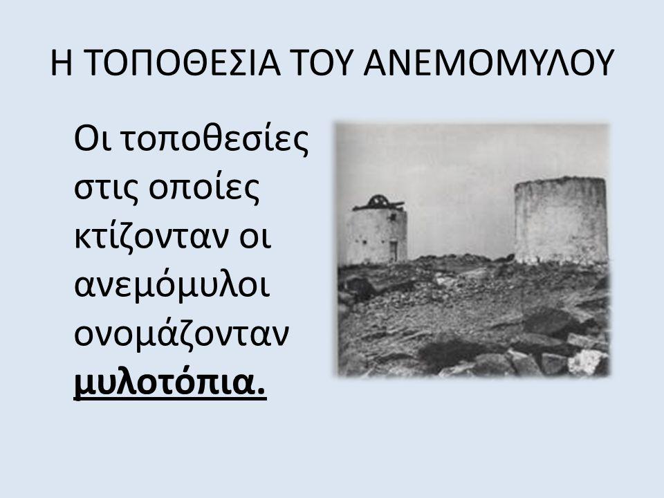 Η ΤΟΠΟΘΕΣΙΑ ΤΟΥ ΑΝΕΜΟΜΥΛΟΥ Οι τοποθεσίες στις οποίες κτίζονταν οι ανεμόμυλοι ονομάζονταν μυλοτόπια.