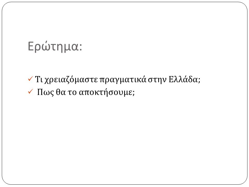 Ερώτημα : Τι χρειαζόμαστε πραγματικά στην Ελλάδα ; Πως θα το αποκτήσουμε ;