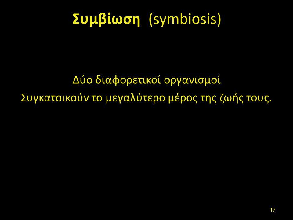Συμβίωση (symbiosis) Δύο διαφορετικοί οργανισμοί Συγκατοικούν το μεγαλύτερο μέρος της ζωής τους. 17