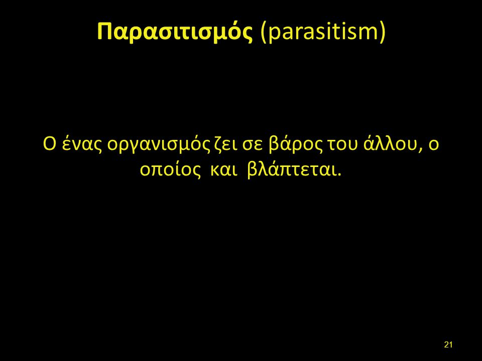 Παρασιτισμός (parasitism) Ο ένας οργανισμός ζει σε βάρος του άλλου, ο οποίος και βλάπτεται. 21