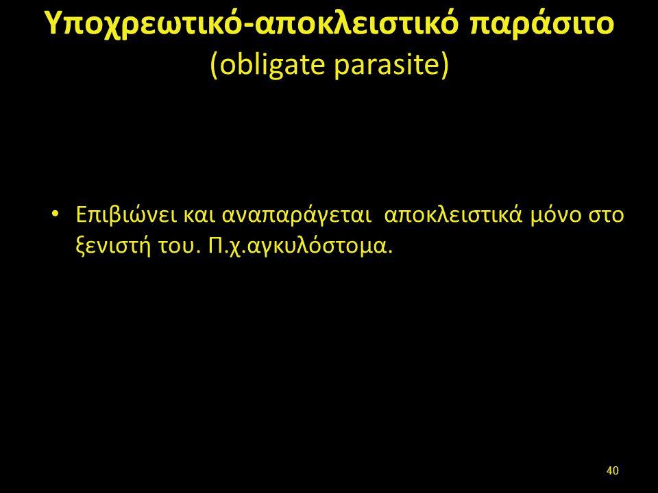 Υποχρεωτικό-αποκλειστικό παράσιτο (οbligate parasite) Επιβιώνει και αναπαράγεται αποκλειστικά μόνο στο ξενιστή του.