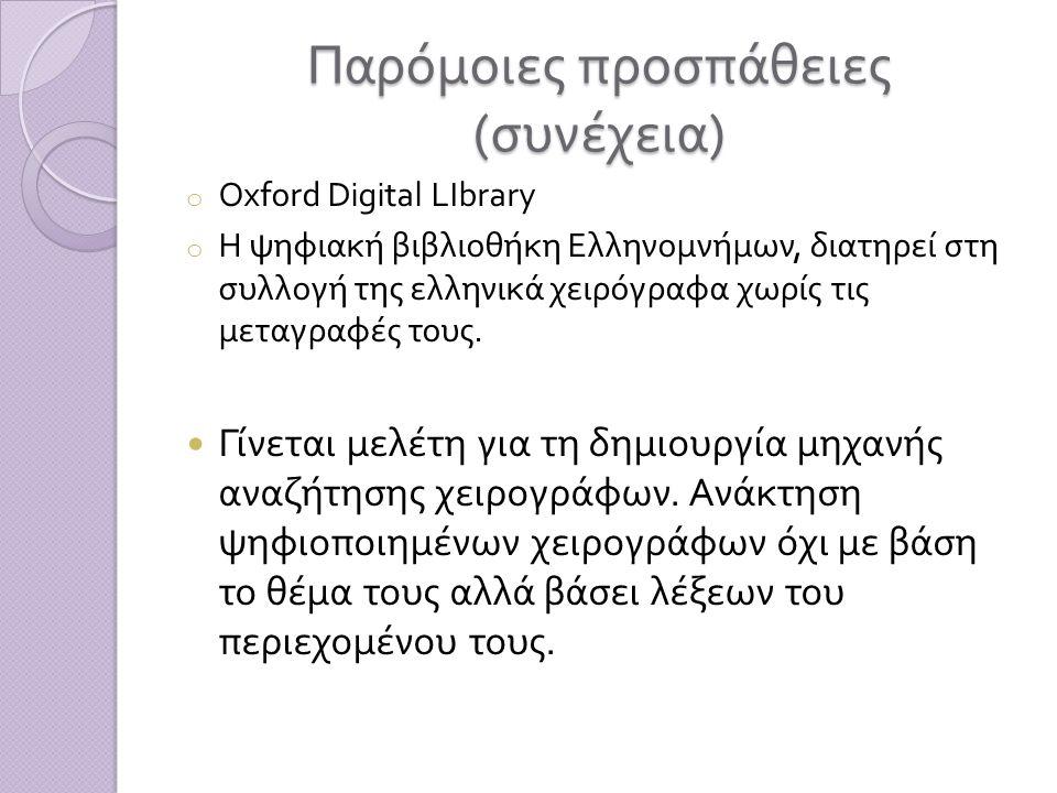 Παρόμοιες προσπάθειες ( συνέχεια ) o Oxford Digital LIbrary o Η ψηφιακή βιβλιοθήκη Ελληνομνήμων, διατηρεί στη συλλογή της ελληνικά χειρόγραφα χωρίς τις μεταγραφές τους.