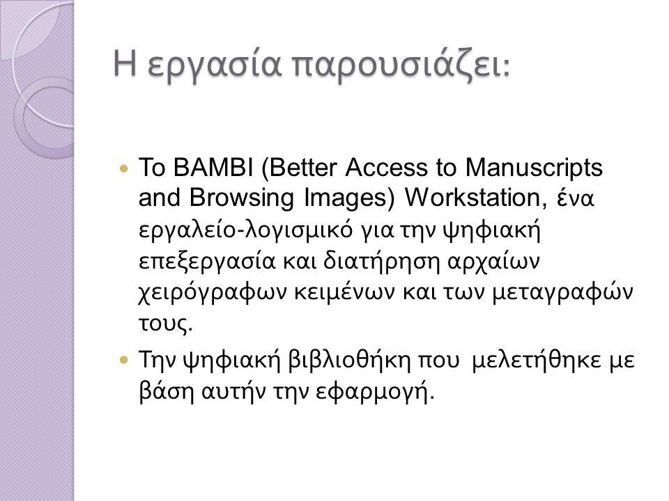 Η εργασία παρουσιάζει : Το BAMBI (Better Access to Manuscripts and Browsing Images) Workstation, έ να εργαλείο - λογισμικό για την ψηφιακή επεξεργασία και διατήρηση αρχαίων χειρόγραφων κειμένων και των μεταγραφών τους.