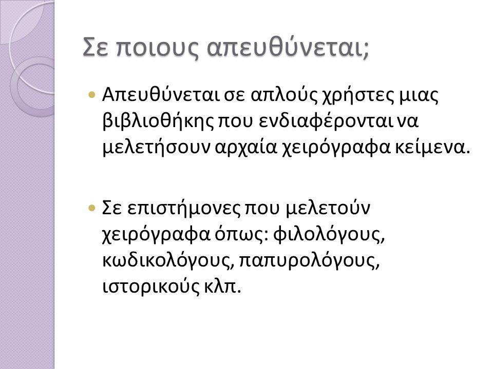 Σε ποιους απευθύνεται; Απευθύνεται σε απλούς χρήστες μιας βιβλιοθήκης που ενδιαφέρονται να μελετήσουν αρχαία χειρόγραφα κείμενα.