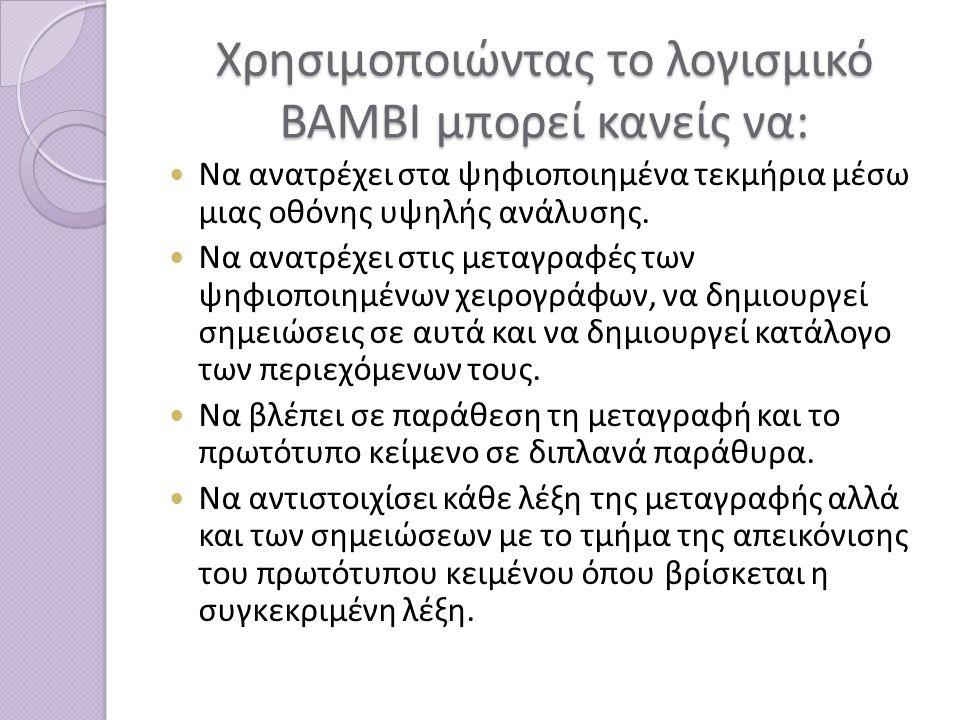 Χρησιμοποιώντας το λογισμικό BAMBI μπορεί κανείς να: Να ανατρέχει στα ψηφιοποιημένα τεκμήρια μέσω μιας οθόνης υψηλής ανάλυσης.