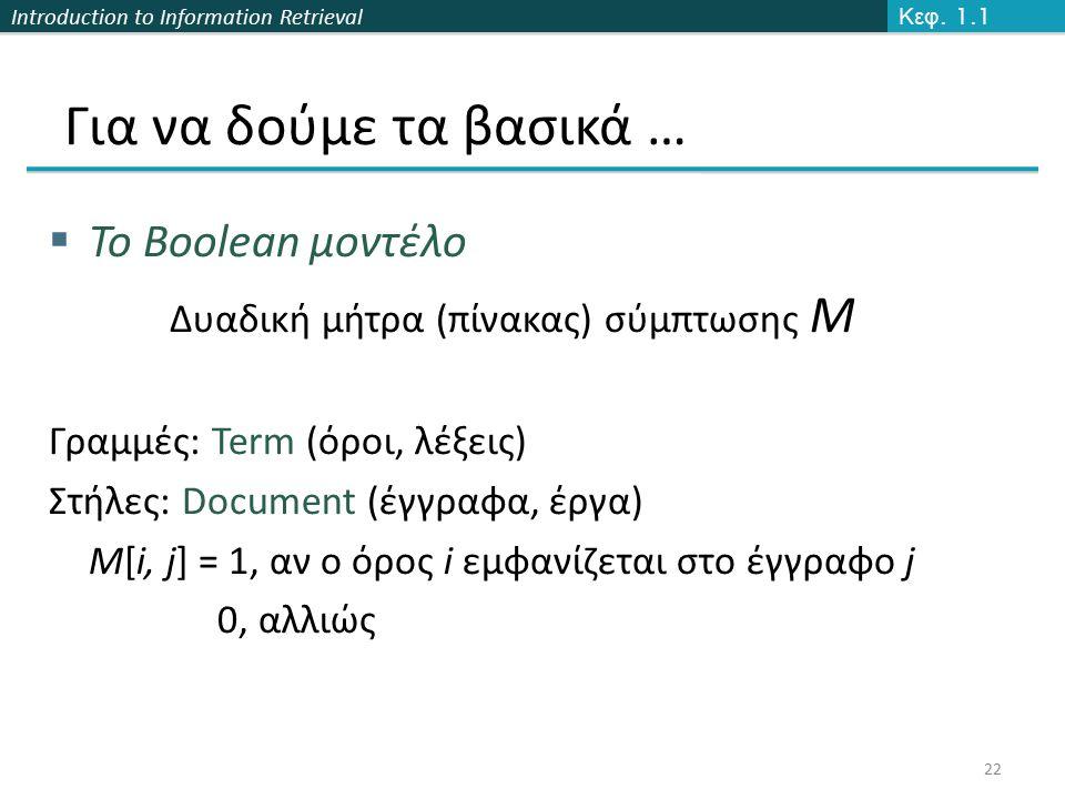 Introduction to Information Retrieval Για να δούμε τα βασικά …  To Boolean μοντέλο Δυαδική μήτρα (πίνακας) σύμπτωσης Μ Γραμμές: Term (όροι, λέξεις) Στήλες: Document (έγγραφα, έργα) M[i, j] = 1, αν ο όρος i εμφανίζεται στο έγγραφο j 0, αλλιώς 22 Κεφ.