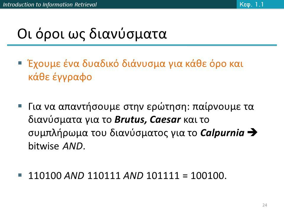 Introduction to Information Retrieval Οι όροι ως διανύσματα  Έχουμε ένα δυαδικό διάνυσμα για κάθε όρο και κάθε έγγραφο  Για να απαντήσουμε στην ερώτηση: παίρνουμε τα διανύσματα για το Brutus, Caesar και το συμπλήρωμα του διανύσματος για το Calpurnia  bitwise AND.