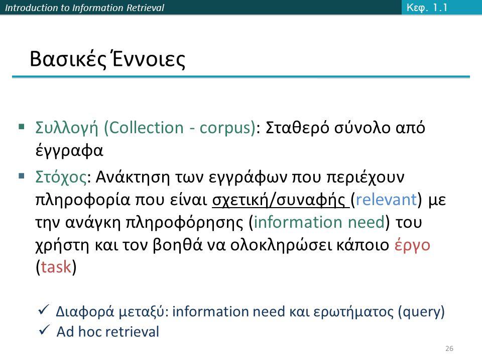 Introduction to Information Retrieval Βασικές Έννοιες  Συλλογή (Collection - corpus): Σταθερό σύνολο από έγγραφα  Στόχος: Ανάκτηση των εγγράφων που περιέχουν πληροφορία που είναι σχετική/συναφής (relevant) με την ανάγκη πληροφόρησης (information need) του χρήστη και τον βοηθά να ολοκληρώσει κάποιο έργο (task) 26 Κεφ.