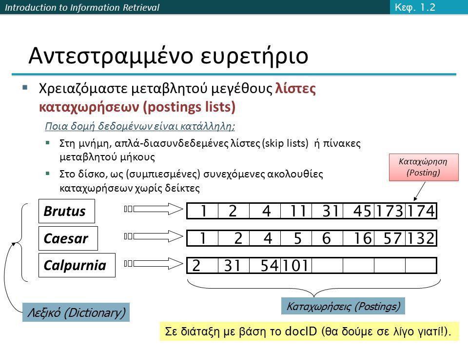 Introduction to Information Retrieval Αντεστραμμένο ευρετήριο  Χρειαζόμαστε μεταβλητού μεγέθους λίστες καταχωρήσεων (postings lists) Ποια δομή δεδομένων είναι κατάλληλη;  Στη μνήμη, απλά-διασυνδεδεμένες λίστες (skip lists) ή πίνακες μεταβλητού μήκους  Στο δίσκο, ως (συμπιεσμένες) συνεχόμενες ακολουθίες καταχωρήσεων χωρίς δείκτες 34 Λεξικό (Dictionary) Καταχωρήσεις (Postings) Σε διάταξη με βάση το docID ( θα δούμε σε λίγο γιατί !).