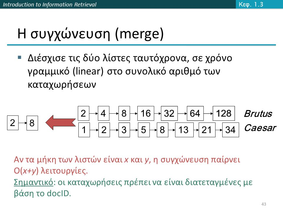 Introduction to Information Retrieval Η συγχώνευση (merge)  Διέσχισε τις δύο λίστες ταυτόχρονα, σε χρόνο γραμμικό (linear) στο συνολικό αριθμό των καταχωρήσεων 43 34 12824816 3264 12 3 581321 128 34 248163264123581321 Brutus Caesar 2 8 Αν τα μήκη των λιστών είναι x και y, η συγχώνευση παίρνει O(x+y) λειτουργίες.