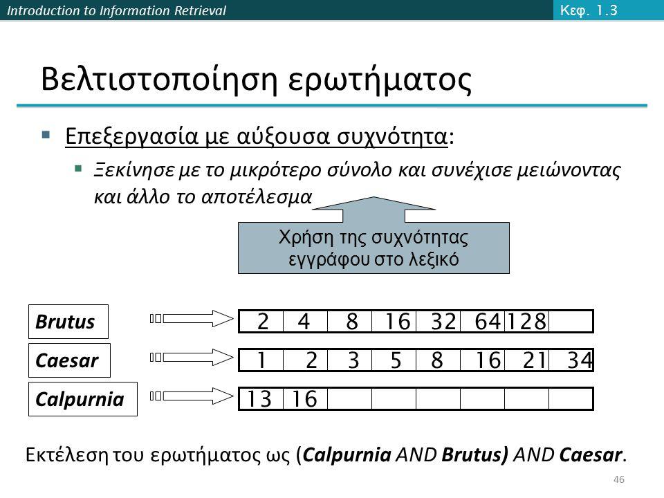 Introduction to Information Retrieval  Επεξεργασία με αύξουσα συχνότητα:  Ξεκίνησε με το μικρότερο σύνολο και συνέχισε μειώνοντας και άλλο το αποτέλεσμα 46 Χρήση της συχνότητας εγγράφου στο λεξικό Εκτέλεση του ερωτήματος ως (Calpurnia AND Brutus) AND Caesar.