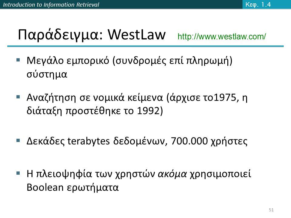 Introduction to Information Retrieval Παράδειγμα: WestLaw http://www.westlaw.com/  Μεγάλο εμπορικό (συνδρομές επί πληρωμή) σύστημα  Αναζήτηση σε νομικά κείμενα (άρχισε το1975, η διάταξη προστέθηκε το 1992)  Δεκάδες terabytes δεδομένων, 700.000 χρήστες  Η πλειοψηφία των χρηστών ακόμα χρησιμοποιεί Boolean ερωτήματα 51 Κεφ.
