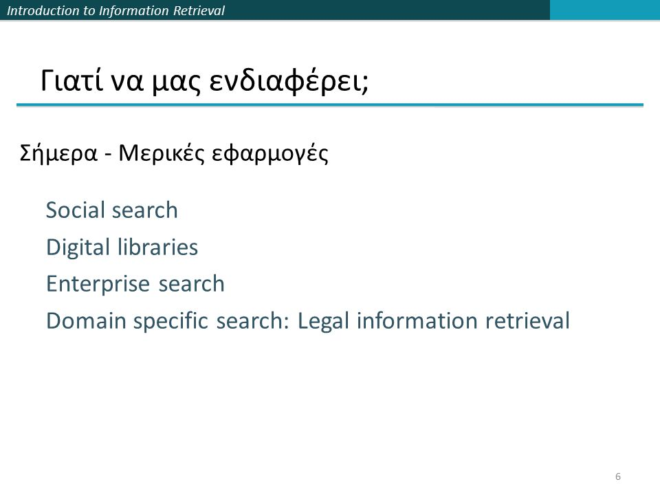 Introduction to Information Retrieval Γιατί να μας ενδιαφέρει; Σήμερα - Μερικές εφαρμογές 6 Social search Digital libraries Enterprise search Domain specific search: Legal information retrieval
