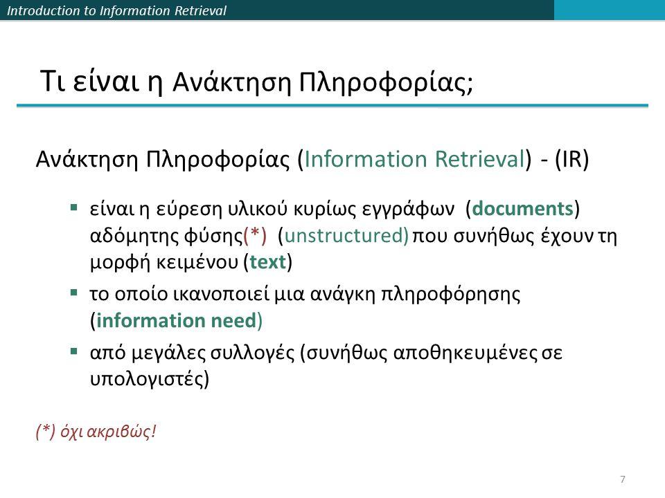 Introduction to Information Retrieval Τι είναι η Ανάκτηση Πληροφορίας; Ανάκτηση Πληροφορίας (Information Retrieval) - (IR)  είναι η εύρεση υλικού κυρίως εγγράφων (documents) αδόμητης φύσης(*) (unstructured) που συνήθως έχουν τη μορφή κειμένου (text)  το οποίο ικανοποιεί μια ανάγκη πληροφόρησης (information need)  από μεγάλες συλλογές (συνήθως αποθηκευμένες σε υπολογιστές) 7 (*) όχι ακριβώς!