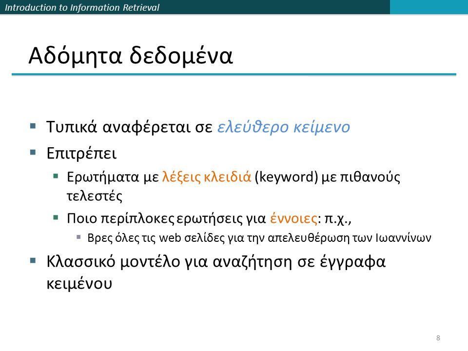 Introduction to Information Retrieval Αδόμητα δεδομένα  Τυπικά αναφέρεται σε ελεύθερο κείμενο  Επιτρέπει  Ερωτήματα με λέξεις κλειδιά (keyword) με πιθανούς τελεστές  Ποιο περίπλοκες ερωτήσεις για έννοιες: π.χ.,  Βρες όλες τις web σελίδες για την απελευθέρωση των Ιωαννίνων  Κλασσικό μοντέλο για αναζήτηση σε έγγραφα κειμένου 8