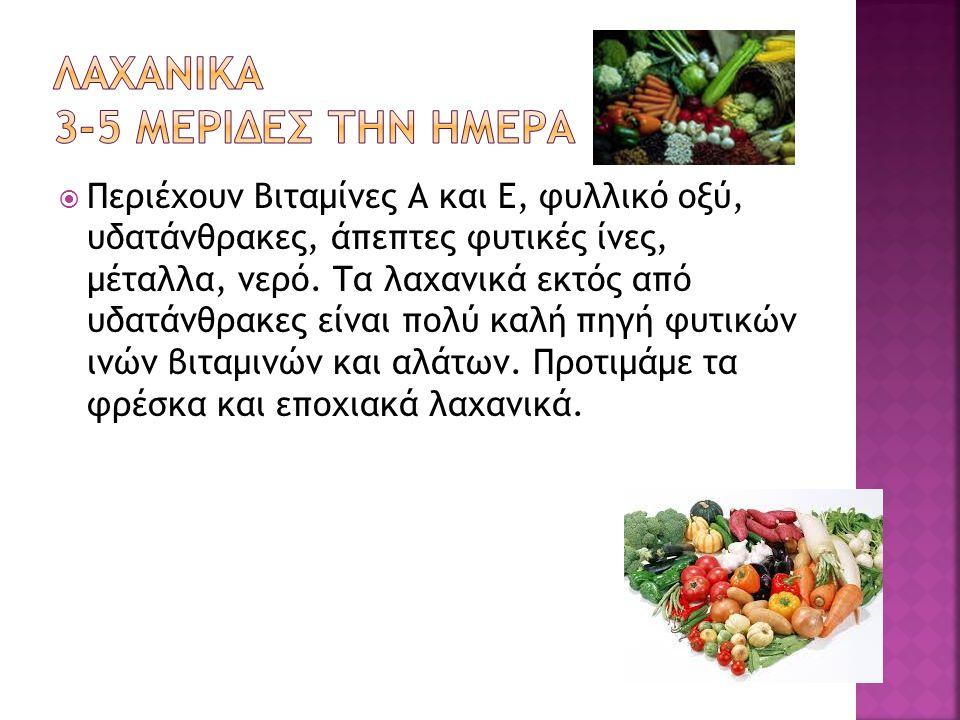  Περιέχουν Βιταμίνες Α και E, φυλλικό οξύ, υδατάνθρακες, άπεπτες φυτικές ίνες, μέταλλα, νερό. Τα λαχανικά εκτός από υδατάνθρακες είναι πολύ καλή πηγή