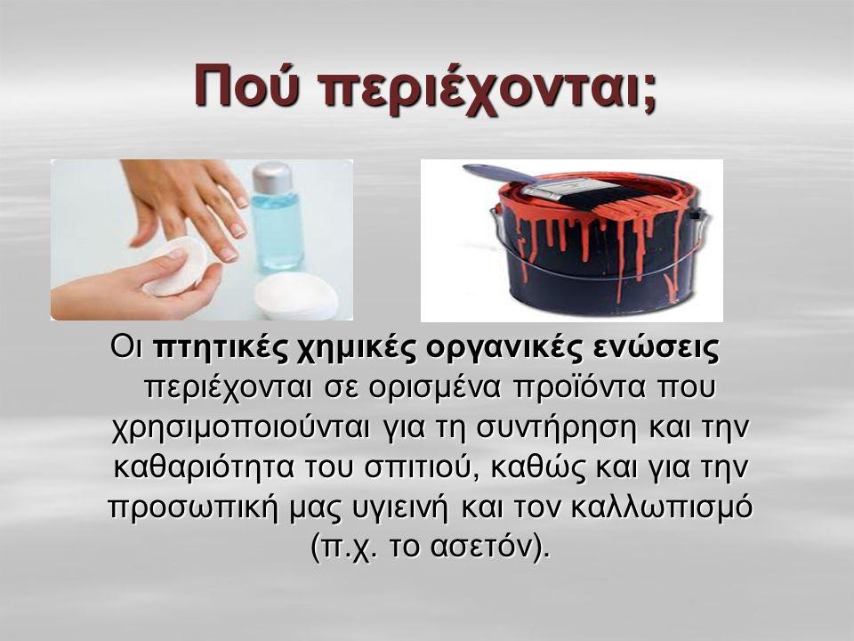 Πού περιέχονται; Οι πτητικές χημικές οργανικές ενώσεις περιέχονται σε ορισμένα προϊόντα που χρησιμοποιούνται για τη συντήρηση και την καθαριότητα του σπιτιού, καθώς και για την προσωπική μας υγιεινή και τον καλλωπισμό (π.χ.