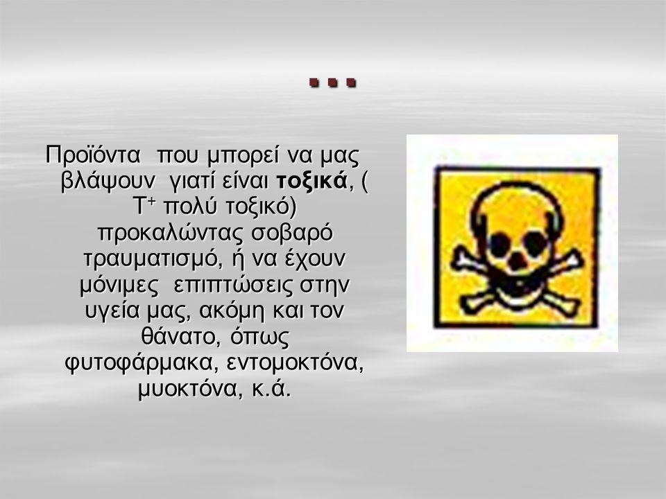 … Προϊόντα που μπορεί να μας βλάψουν γιατί είναι τοξικά, ( Τ + πολύ τοξικό) προκαλώντας σοβαρό τραυματισμό, ή να έχουν μόνιμες επιπτώσεις στην υγεία μας, ακόμη και τον θάνατο, όπως φυτοφάρμακα, εντομοκτόνα, μυοκτόνα, κ.ά.