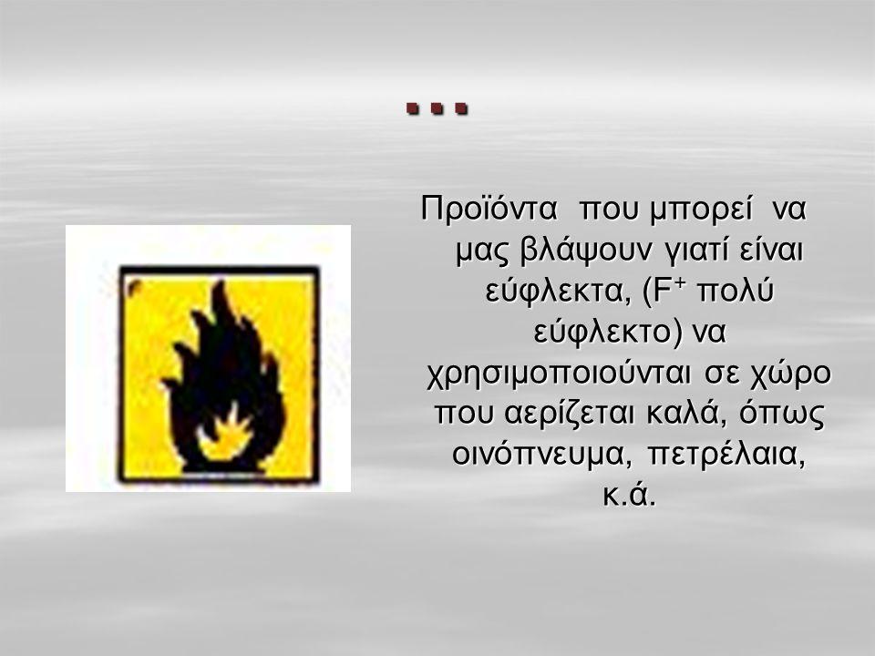 … Προϊόντα που μπορεί να μας βλάψουν γιατί είναι εύφλεκτα, (F + πολύ εύφλεκτο) να χρησιμοποιούνται σε χώρο που αερίζεται καλά, όπως οινόπνευμα, πετρέλαια, κ.ά.