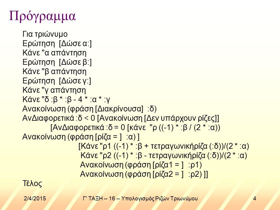 2/4/2015Γ ΤΑΞΗ -- 16 -- Υπολογισμός Ριζών Τριωνύμου4 Πρόγραμμα Για τριώνυμο Ερώτηση [Δώσε α:] Κάνε α απάντηση Ερώτηση [Δώσε β:] Κάνε β απάντηση Ερώτηση [Δώσε γ:] Κάνε γ απάντηση Κάνε δ :β * :β - 4 * :α * :γ Ανακοίνωση (φράση [Διακρίνουσα] :δ) ΑνΔιαφορετικά :δ < 0 [Ανακοίνωση [Δεν υπάρχουν ρίζες]] [ΑνΔιαφορετικά :δ = 0 [κάνε ρ ((-1) * :β / (2 * :α)) Ανακοίνωση (φράση [ρίζα = ] :α) ] [Κάνε ρ1 ((-1) * :β + τετραγωνικήρίζα (:δ))/(2 * :α) Κάνε ρ2 ((-1) * :β - τετραγωνικήρίζα (:δ))/(2 * :α) Ανακοίνωση (φράση [ρίζα1 = ] :ρ1) Ανακοίνωση (φράση [ρίζα2 = ] :ρ2) ]] Τέλος