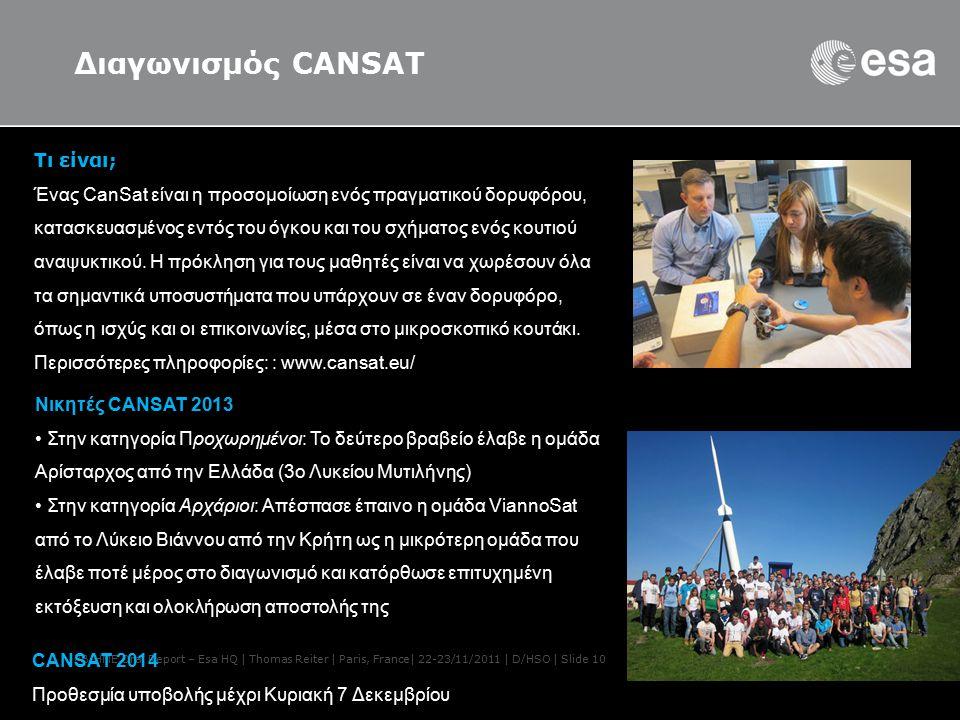 PB-HME Oral Report – Esa HQ | Thomas Reiter | Paris, France| 22-23/11/2011 | D/HSO | Slide 10 Διαγωνισμός CANSAT Νικητές CANSAT 2013 Στην κατηγορία Προχωρημένοι: Το δεύτερο βραβείο έλαβε η ομάδα Αρίσταρχος από την Ελλάδα (3ο Λυκείου Μυτιλήνης) Στην κατηγορία Αρχάριοι: Απέσπασε έπαινο η ομάδα ViannoSat από το Λύκειο Βιάννου από την Κρήτη ως η μικρότερη ομάδα που έλαβε ποτέ μέρος στο διαγωνισμό και κατόρθωσε επιτυχημένη εκτόξευση και ολοκλήρωση αποστολής της Τι είναι; Ένας CanSat είναι η προσομοίωση ενός πραγματικού δορυφόρου, κατασκευασμένος εντός του όγκου και του σχήματος ενός κουτιού αναψυκτικού.