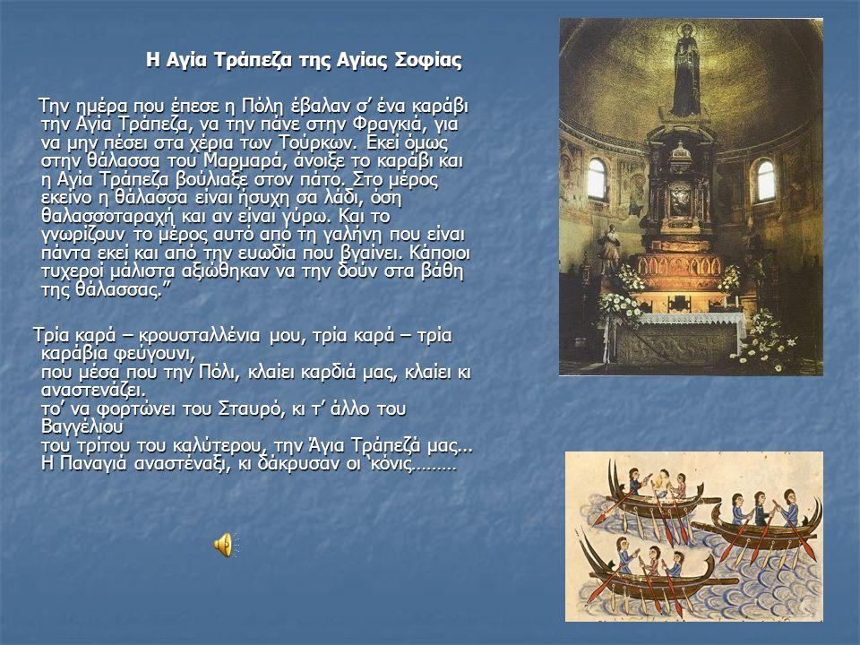 Η Αγία Τράπεζα της Αγίας Σοφίας Η Αγία Τράπεζα της Αγίας Σοφίας Την ημέρα που έπεσε η Πόλη έβαλαν σ' ένα καράβι την Αγία Τράπεζα, να την πάνε στην Φραγκιά, για να μην πέσει στα χέρια των Τούρκων.