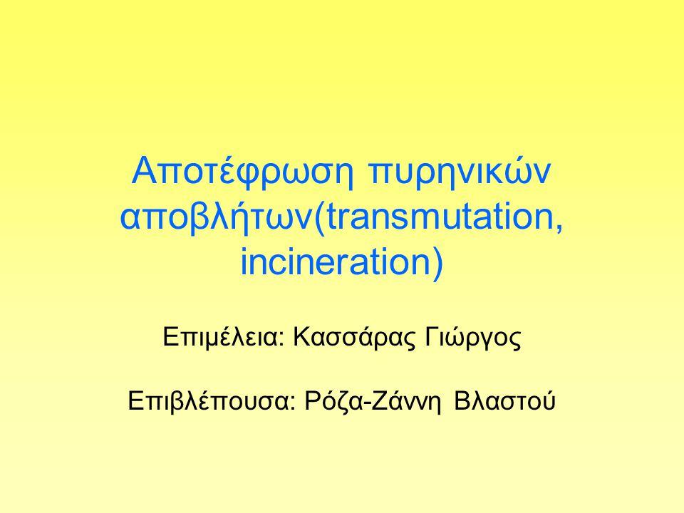 Aποτέφρωση πυρηνικών αποβλήτων(transmutation, incineration) Επιμέλεια: Κασσάρας Γιώργος Eπιβλέπουσα: Ρόζα-Ζάννη Βλαστού