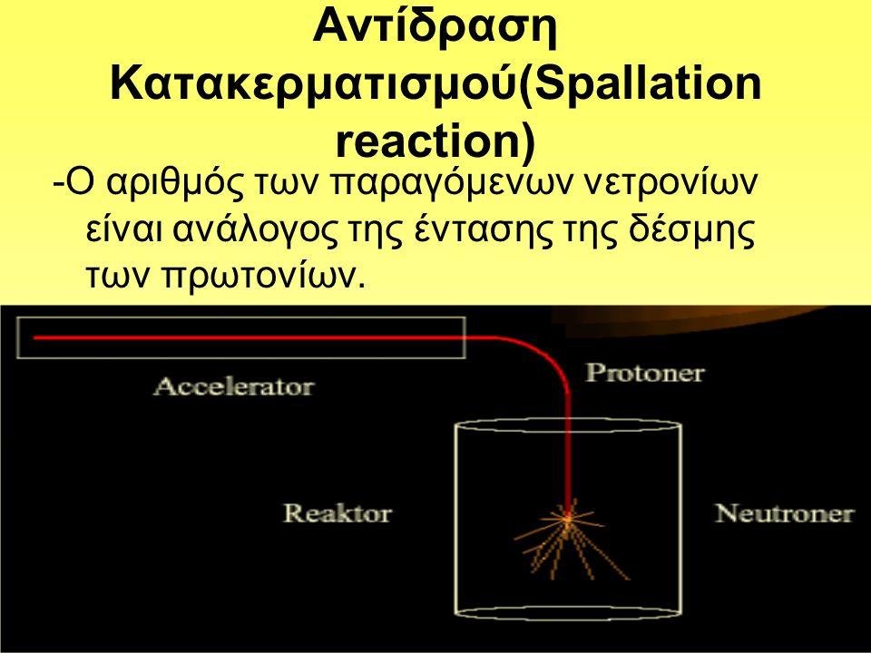 Αντίδραση Κατακερματισμού(Spallation reaction) -Ο αριθμός των παραγόμενων νετρονίων είναι ανάλογος της έντασης της δέσμης των πρωτονίων.