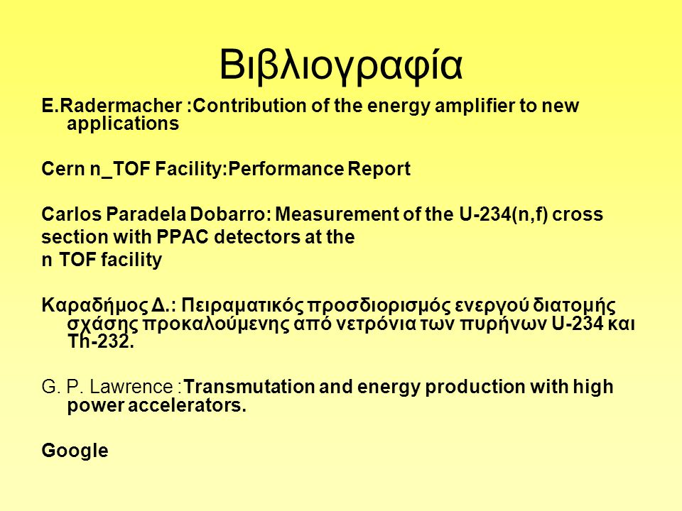 Βιβλιογραφία Ε.Radermacher :Contribution of the energy amplifier to new applications Cern n_TOF Facility:Performance Report Carlos Paradela Dobarro: Measurement of the U-234(n,f) cross section with PPAC detectors at the n TOF facility Καραδήμος Δ.: Πειραματικός προσδιορισμός ενεργού διατομής σχάσης προκαλούμενης από νετρόνια των πυρήνων U-234 και Τh-232.