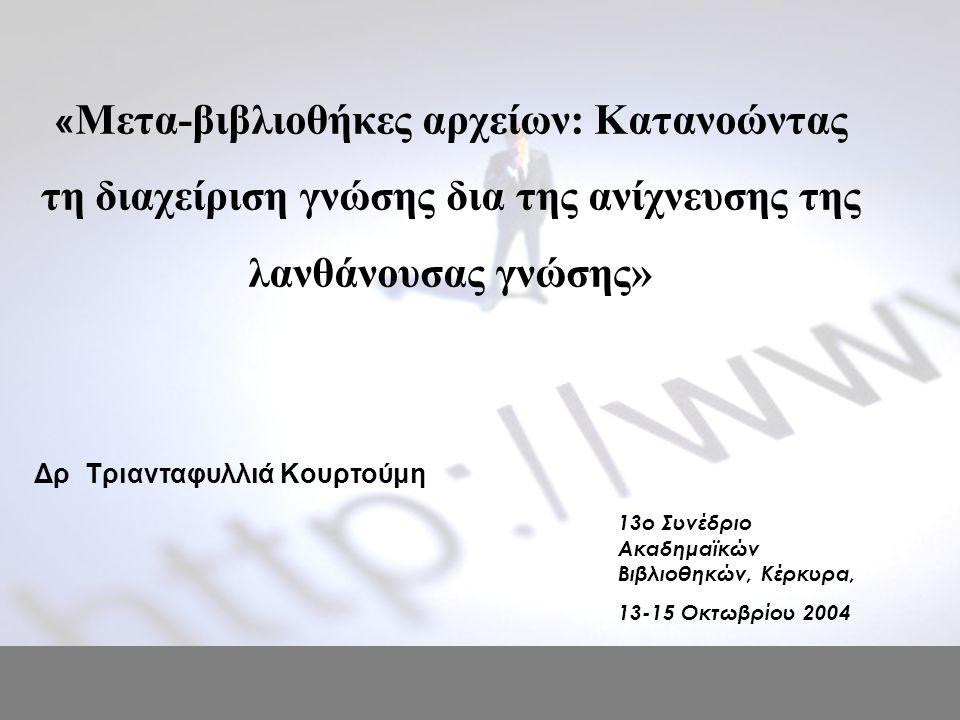 « Μετα-βιβλιοθήκες αρχείων: Κατανοώντας τη διαχείριση γνώσης δια της ανίχνευσης της λανθάνουσας γνώσης» Δρ Τριανταφυλλιά Κουρτούμη 13o Συνέδριο Ακαδημαϊκών Βιβλιοθηκών, Κέρκυρα, 13-15 Οκτωβρίου 2004