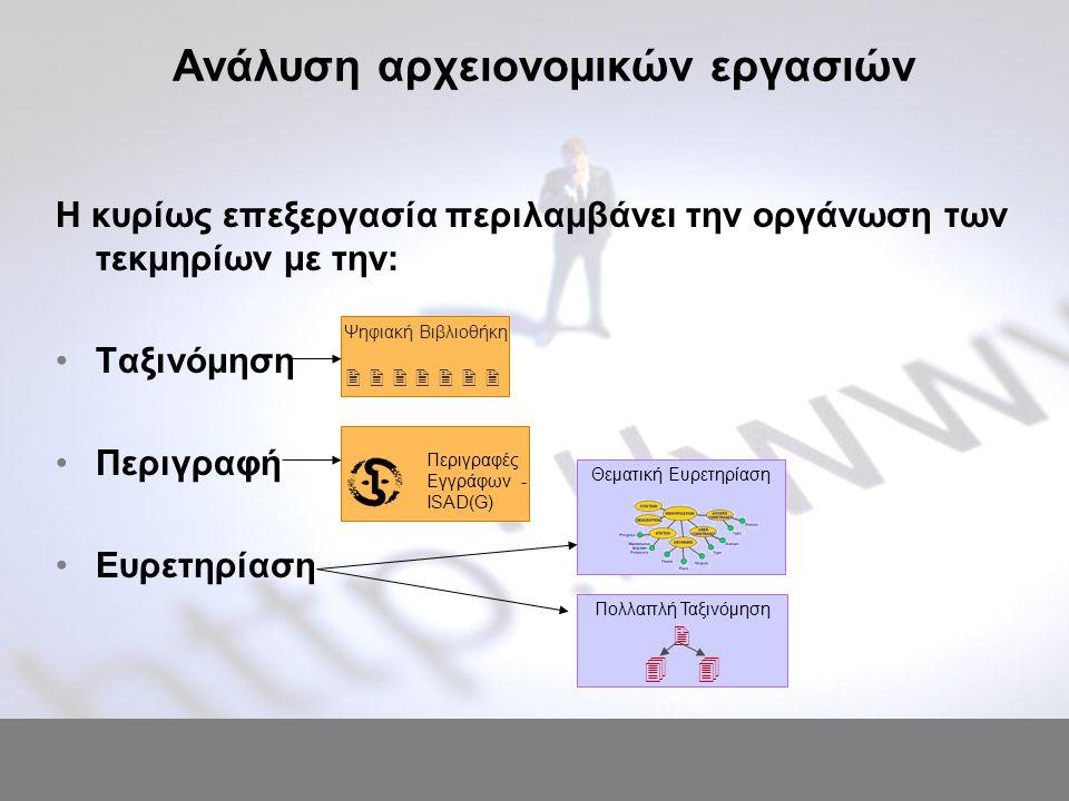 Ανάλυση αρχειονομικών εργασιών Η κυρίως επεξεργασία περιλαμβάνει την οργάνωση των τεκμηρίων με την: Ταξινόμηση Περιγραφή Ευρετηρίαση Ψηφιακή Βιβλιοθήκη        Πολλαπλή Ταξινόμηση   Θεματική Ευρετηρίαση Περιγραφές Εγγράφων - ISAD(G)