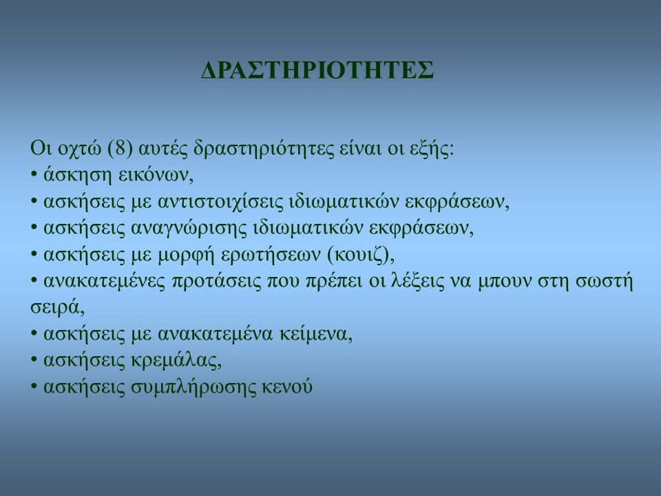 ΔΡΑΣΤΗΡΙΟΤΗΤΕΣ Οι οχτώ (8) αυτές δραστηριότητες είναι οι εξής: άσκηση εικόνων, ασκήσεις με αντιστοιχίσεις ιδιωματικών εκφράσεων, ασκήσεις αναγνώρισης ιδιωματικών εκφράσεων, ασκήσεις με μορφή ερωτήσεων (κουιζ), ανακατεμένες προτάσεις που πρέπει οι λέξεις να μπουν στη σωστή σειρά, ασκήσεις με ανακατεμένα κείμενα, ασκήσεις κρεμάλας, ασκήσεις συμπλήρωσης κενού