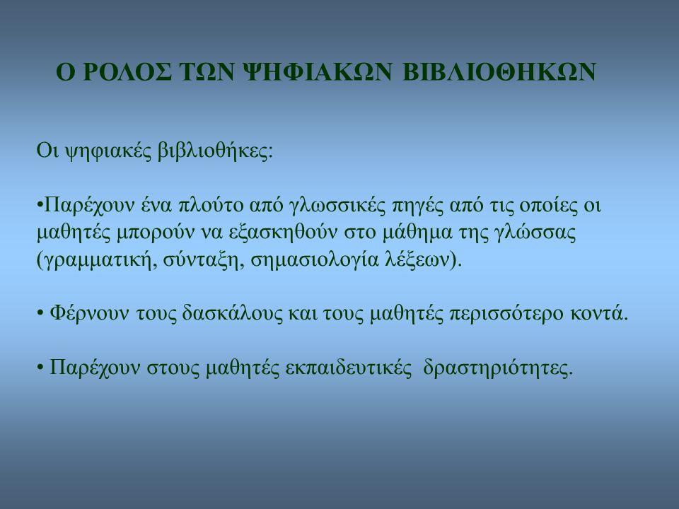 Ο ΡΟΛΟΣ ΤΩΝ ΨΗΦΙΑΚΩΝ ΒΙΒΛΙΟΘΗΚΩΝ Οι ψηφιακές βιβλιοθήκες: Παρέχουν ένα πλούτο από γλωσσικές πηγές από τις οποίες οι μαθητές μπορούν να εξασκηθούν στο μάθημα της γλώσσας (γραμματική, σύνταξη, σημασιολογία λέξεων).
