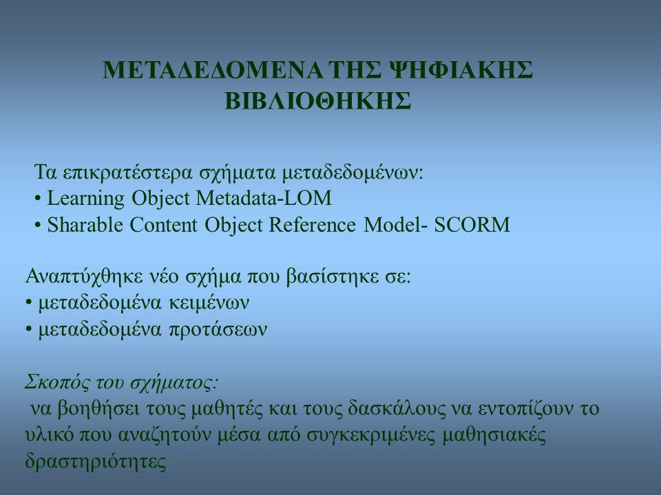 ΜΕΤΑΔΕΔΟΜΕΝΑ ΤΗΣ ΨΗΦΙΑΚΗΣ ΒΙΒΛΙΟΘΗΚΗΣ Τα επικρατέστερα σχήματα μεταδεδομένων: Learning Object Metadata-LOM Sharable Content Object Reference Model- SCORM Αναπτύχθηκε νέο σχήμα που βασίστηκε σε: μεταδεδομένα κειμένων μεταδεδομένα προτάσεων Σκοπός του σχήματος: να βοηθήσει τους μαθητές και τους δασκάλους να εντοπίζουν το υλικό που αναζητούν μέσα από συγκεκριμένες μαθησιακές δραστηριότητες