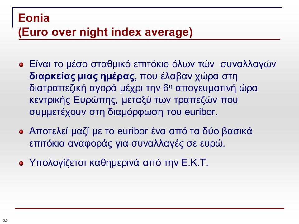 Eonia (Euro over night index average) Είναι το μέσο σταθμικό επιτόκιο όλων τών συναλλαγών διαρκείας μιας ημέρας, που έλαβαν χώρα στη διατραπεζική αγορά μέχρι την 6 η απογευματινή ώρα κεντρικής Ευρώπης, μεταξύ των τραπεζών που συμμετέχουν στη διαμόρφωση του euribor.