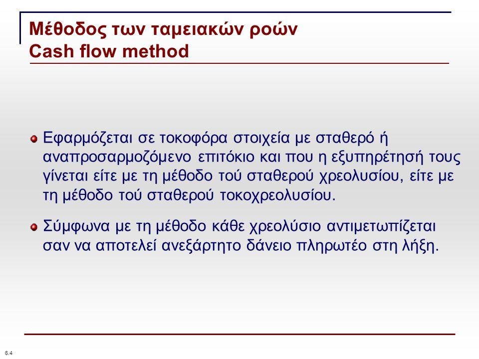 Μέθοδος των ταμειακών ροών Cash flow method 6.4 Εφαρμόζεται σε τοκοφόρα στοιχεία με σταθερό ή αναπροσαρμοζόμενο επιτόκιο και που η εξυπηρέτησή τους γίνεται είτε με τη μέθοδο τού σταθερού χρεολυσίου, είτε με τη μέθοδο τού σταθερού τοκοχρεολυσίου.
