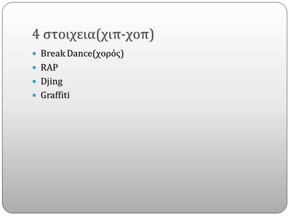 4 στοιχεια(χιπ-χοπ) Break Dance(χορός) Break Dance(χορός) RAP RAP Djing Djing Graffiti Graffiti