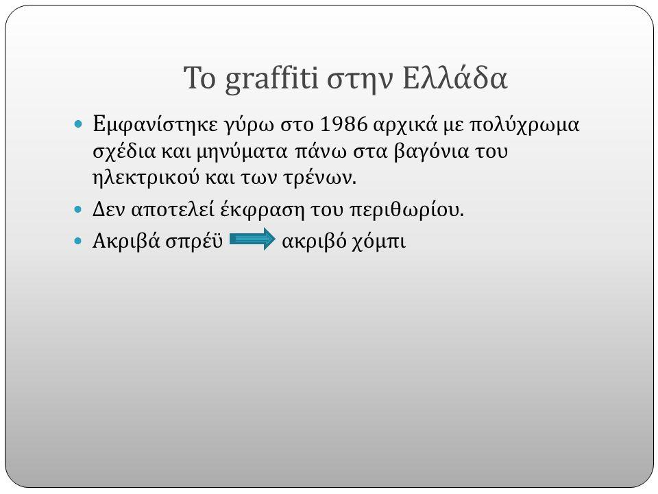 Το graffiti στην Ελλάδα E μφανίστηκε γύρω στο 1986 αρχικά με πολύχρωμα σχέδια και μηνύματα πάνω στα βαγόνια του ηλεκτρικού και των τρένων. Δεν αποτελε