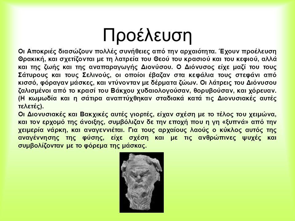 Προέλευση Οι Αποκριές διασώζουν πολλές συνήθειες από την αρχαιότητα. Έχουν προέλευση Θρακική, και σχετίζονται με τη λατρεία του Θεού του κρασιού και τ