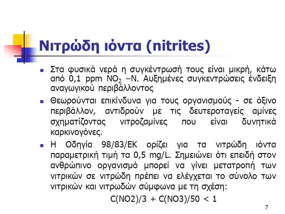 8 Νιτρικά ιόντα (nitrates) Τα νιτρώδη οξειδώνονται βιολογικά (nitrobacter) προς νιτρικά (ΝΟ 3 - ) Η συγκέντρωση τους είναι μικρή στα φυσικά νερά, ενώ σε ορισμένα υπόγεια παρουσιάζεται αυξημένη.