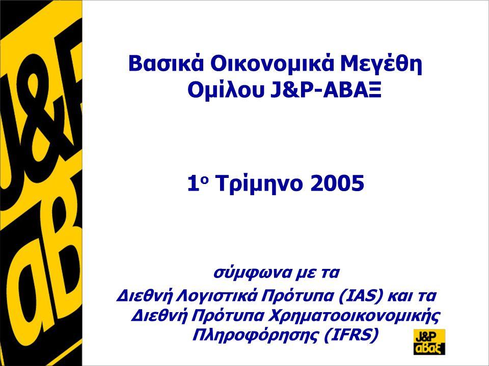 Βασικά Οικονομικά Μεγέθη Ομίλου J&P-ΑΒΑΞ 1 ο Τρίμηνο 2005 σύμφωνα με τα Διεθνή Λογιστικά Πρότυπα (IAS) και τα Διεθνή Πρότυπα Χρηματοοικονομικής Πληροφόρησης (IFRS)