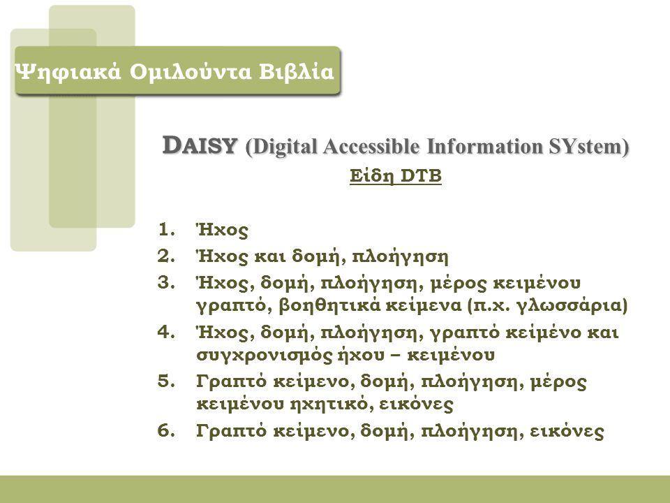 D AISY (Digital Accessible Information SYstem) o Specifications for the Digital Talking Book ANSI/NISO Z39.86-2002 Γλώσσα XML Δόμηση περιεχομένου Σύνολο αρχείων κειμένου, ήχου, πλοήγησης.