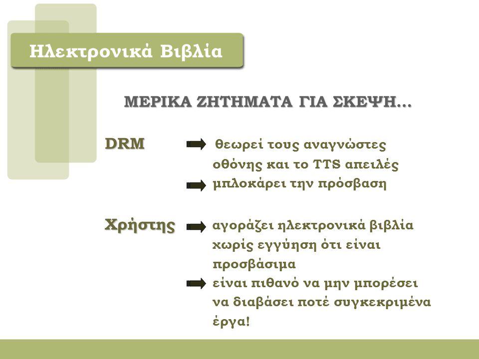 Ηλεκτρονικά Βιβλία ΜΕΡΙΚΑ ΖΗΤΗΜΑΤΑ ΓΙΑ ΣΚΕΨΗ… o Ηλεκτρονικό βιβλίο εμπορικό κυρίως προϊόν - προέλευση από τους ίδιους διαύλους με το έντυπο Διαχείριση Ψηφιακών Δικαιωμάτων (Digital Rights Management – DRM) Digital Millenium Copyright Act (DCMA)