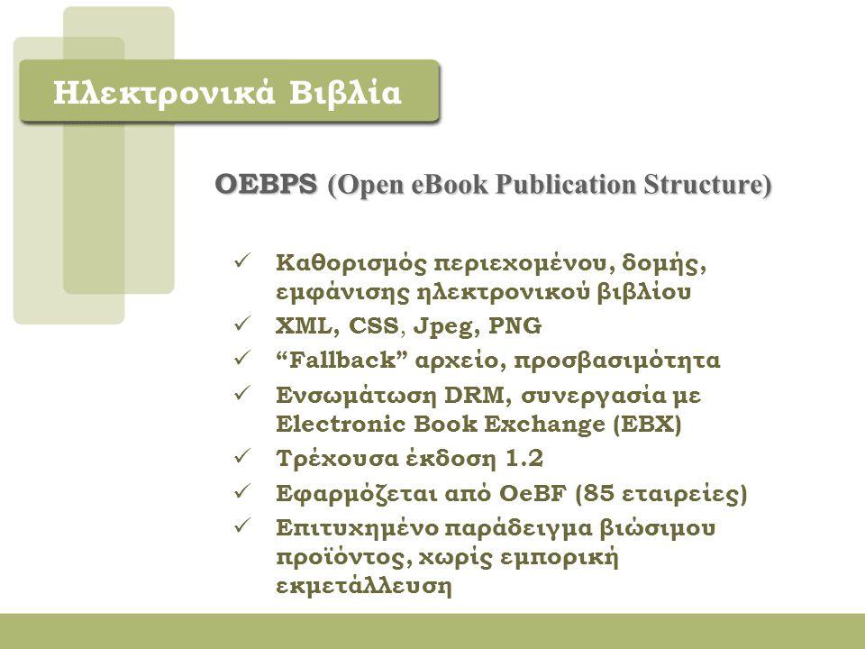 Ηλεκτρονικά Βιβλία OPEN EΒOOK FORUM (OeBF) o Μη κερδοσκοπικός οργανισμός o Μέλη εκδότες, συγγραφείς, εταιρείες πληροφορικής, βιβλιοθήκες, ΑΜΕΑ, χρήστες - Ιδανικός χώρος διαπραγματεύσεων o Ενεργή υποστήριξη ατόμων με αδυναμία ανάγνωσης o Ενσωμάτωση στην κοινή αγορά