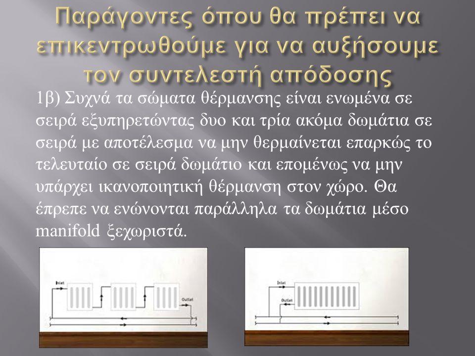 1 β ) Συχνά τα σώματα θέρμανσης είναι ενωμένα σε σειρά εξυπηρετώντας δυο και τρία ακόμα δωμάτια σε σειρά με αποτέλεσμα να μην θερμαίνεται επαρκώς το τελευταίο σε σειρά δωμάτιο και επομένως να μην υπάρχει ικανοποιητική θέρμανση στον χώρο.