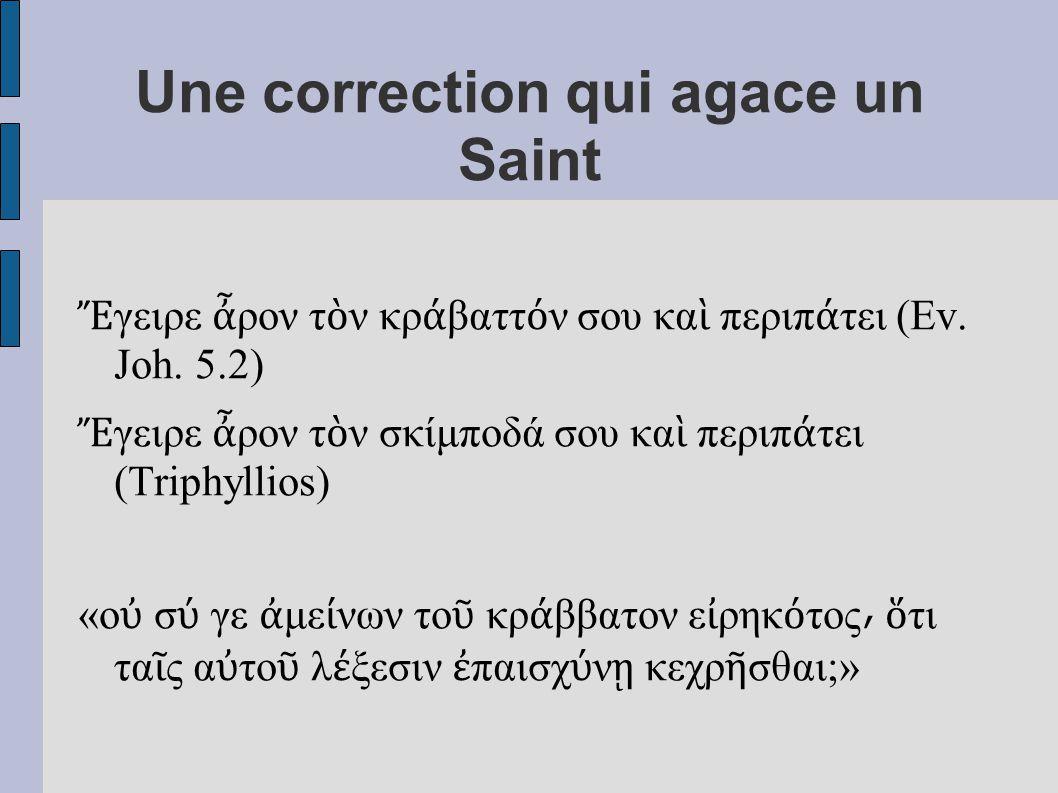 Une correction qui agace un Saint Ἔ γειρε ἆ ρον τ ὸ ν κρ ά βαττ ό ν σου κα ὶ περιπ ά τει (Ev. Joh. 5.2) Ἔ γειρε ἆ ρον τ ὸ ν σκίμποδά σου κα ὶ περιπ ά