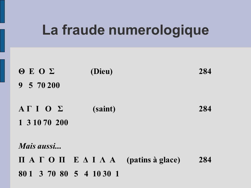 La fraude numerologique Θ Ε Ο Σ (Dieu) 284 9 5 70 200 Α Γ Ι Ο Σ (saint) 284 1 3 10 70 200 Mais aussi... Π Α Γ Ο Π Ε Δ Ι Λ Α (patins à glace) 284 80 1